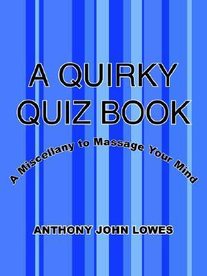 A Quirky Quiz Book: A Miscellany to Massage Your Mind Anthony John Lowes