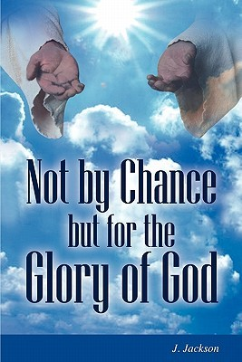 Not  by  Chance But for the Glory of God by J. Jackson