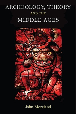 Archaeology, Theory and the Middle Ages John Moreland