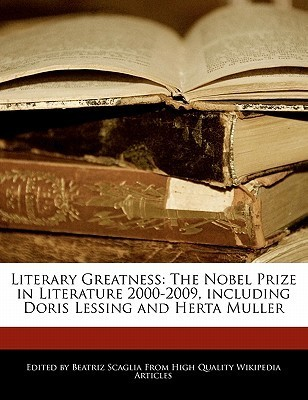 Literary Greatness: The Nobel Prize in Literature 2000-2009, Including Doris Lessing and Herta Müller Bren Monteiro
