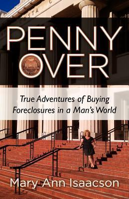 Penny Over: True Adventures of Buying Foreclosures in a Mans World  by  Mary Ann Isaacson