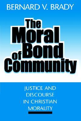 The Moral Bond of Community: Justice and Discourse in Christian Morality  by  Bernard V. Brady