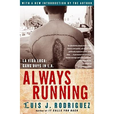 essays on the book always running Transcript of always running-luis j rodriguez luis j rodriguez themes author of always running: la vida loca, gang days in la summary violence discrimination family poverty always running is a memoir  children's books always running quotes  but on those days the perils came out too.