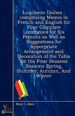 Luncheon Dishes - Comprising Menus in French and English for Four Complete Luncheons for Six Persons as Well as Suggestions for Apporpriate Arrangement and Decoration of the Table for the Four Seasons Seasons Spring, Summer, Autumn, and Winter  by  Mary L Allen