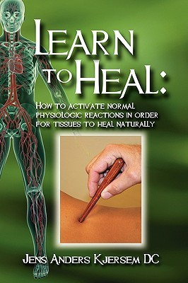 Learn to Heal: How to Activate Normal Physiologic Reactions in Order for Tissues to Heal Naturally Jens Anders Kjersem