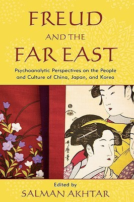 Freud and the Far East: Psychoanalytic Perspectives on the People and Culture of China, Japan, and Korea Salman Akhtar