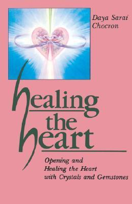 Healing the Heart: Opening and Healing the Heart with Crystals and Gemstones Daya Sarai Chocron