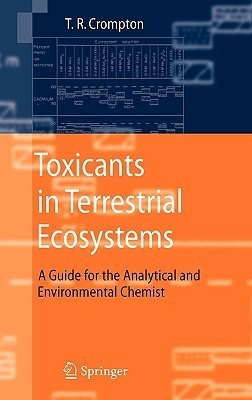 Toxicants in Terrestrial Ecosystems: A Guide for the Analytical and Environmental Chemist  by  T.R. Crompton