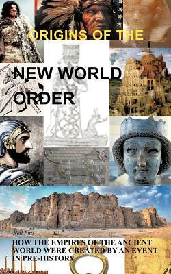 Origins of the New World Order: How the Empires of the Ancient World Were Created an Event in Pre-History by Neil Pitts