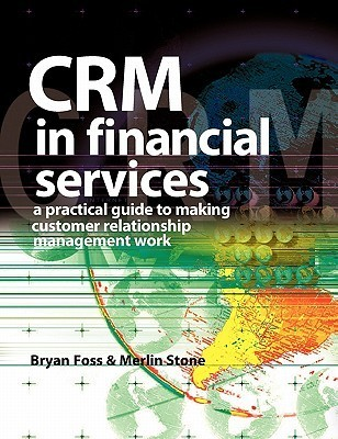 CRM in Financial Services: A Practical Guide to Making Customer Relationship Management Work Merlin  Stone