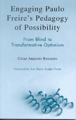 Engaging Paulo Freires Pedagogy of Possibility: From Blind to Transformative Optimism  by  César Augusto Rossatto