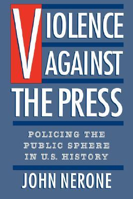 Violence Against the Press: Policing the Public Sphere in U.S. History  by  John Nerone