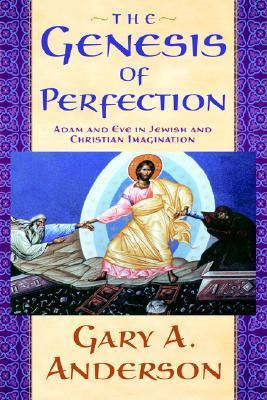 The Genesis of Perfection: Adam and Eve in Jewish and Christian Imagination Gary A. Anderson