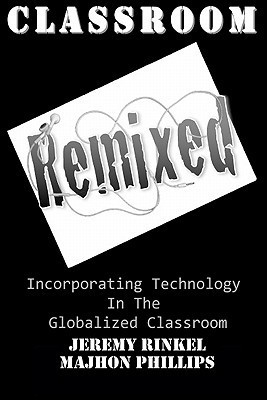 Classroom Remixed: Incorporating Technology in the Globalized Classroom  by  Jeremy Rinkel