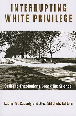Interrupting White Privilege: Catholic Theologians Break the Silence Laurie M. Cassidy