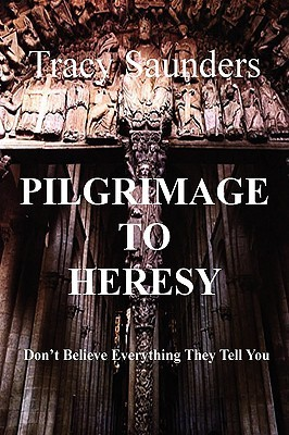 Pilgrimage to Heresy: Dont Believe Everything They Tell You  by  Tracy Saunders