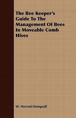 The Bee Keepers Guide to the Management of Bees in Moveable Comb Hives  by  W. Herrod-Hempsall