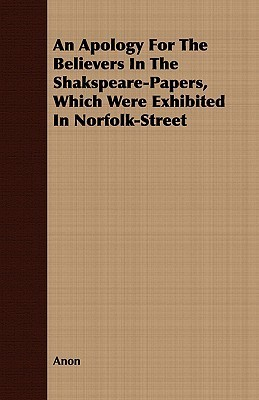 An Apology for the Believers in the Shakspeare-Papers, Which Were Exhibited in Norfolk-Street  by  Anonymous