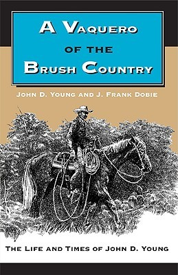 A Vaquero of the Brush Country: The Life and Times of John D. Young  by  John D. Young