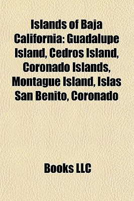 Islands of Baja California: Guadalupe Island, Cedros Island, Coronado Islands, Montague Island, Islas San Benito, Isla ngel de La Guarda Books LLC