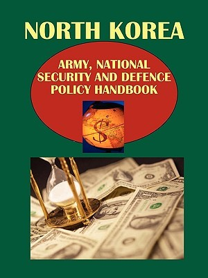 Korea North Army, National Security and Defense Policy Handbook  by  USA International Business Publications