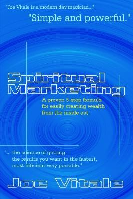 Spiritual Marketing: A Proven 5-Step Formula for Easily Creating Wealth from the Inside Out Joe Vitale