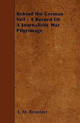 Behind the German Veil - A Record of a Journalistic War Pilgrimage J. M. Beaufort