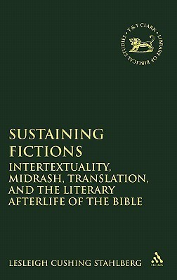 Sustaining Fictions: Intertextuality, Midrash, Translation, and the Literary Afterlife of the Bible Lesleigh Cushing Stahlberg