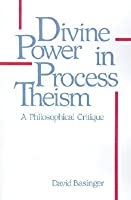 Divine Power in Process Theism: A Philosophical Critique (SUNY Series in Philosophy)