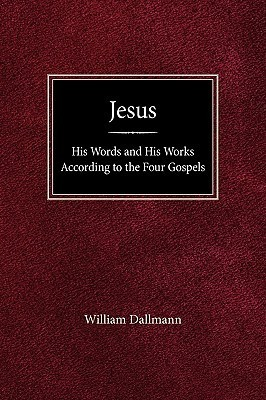 Jesus: His Words and His Works According to the Four Gospels  by  William Dallmann
