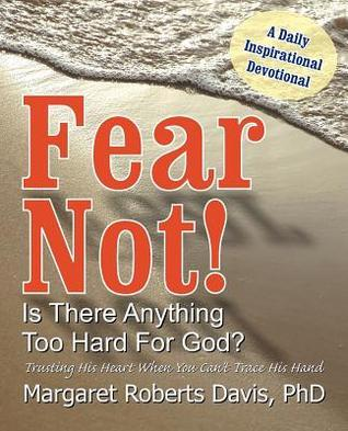 Fear Not! Is There Anything Too Hard for God? Margaret Davis