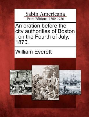 An Oration Before the City Authorities of Boston: On the Fourth of July, 1870.  by  William Everett