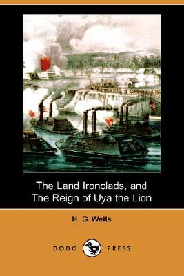 The Land Ironclads / The Reign of Uya the Lion  by  H.G. Wells