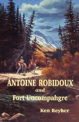 Antoine Robidoux and Fort Uncompahgre Ken Reyher