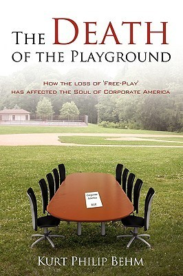 The Death of the Playground: How the Loss of Free-Play Has Affected the Soul of Corporate America Kurt Philip Behm