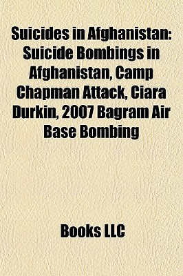 Suicides in Afghanistan: Suicide Bombings in Afghanistan, Camp Chapman Attack, Ciara Durkin, 2007 Bagram Air Base Bombing  by  Books LLC