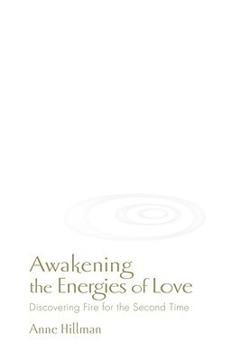 Awakening the Energies of Love: Discovering Fire for the Second Time  by  Anne Hillman