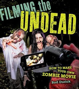 Filming the Undead: How to Make Your Own Zombie Movie Rod Durick