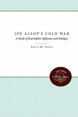 Joe Alsops Cold War: A Study of Journalistic Influence and Intrigue  by  Edwin M. Yoder Jr.