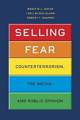Selling Fear: Counterterrorism, the Media, and Public Opinion Brigitte L. Nacos