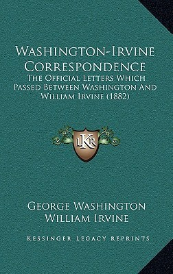 Washington-Irvine Correspondence: The Official Letters Which Passed Between Washington And William Irvine (1882)  by  George Washington