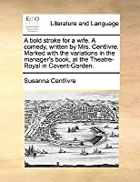 A Bold Stroke for a Wife. a Comedy, Written by Mrs. Centlivre. Marked with the Variations in the Manager's Book, at the Theatre-Royal in Covent-Garden.