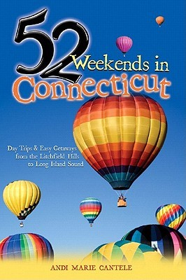52 Weekends in Connecticut: Day Trips & Easy Getaways from the Litchfield Hills to Long Island Sound Andi Marie Cantele