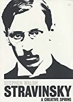 Igor Stravinsky: A Creative Spring: Russia and France 1882 – 1934