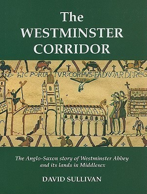 The Westminster Corridor: An Exploration of the Anglo-Saxon History of Westminster Abbey and Its Nearby Lands and People  by  David    Sullivan
