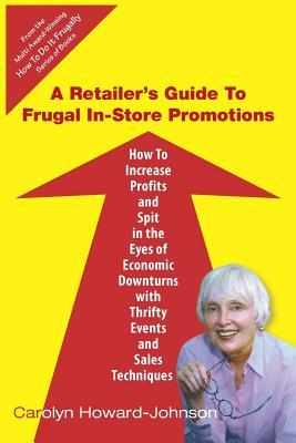 A Retailers Guide to Frugal In-Store Promotions: How-To Increase Profits and Spit in the Eyes of Economic Downturns Using Thrifty Events and Sales  by  Carolyn Howard-Johnson
