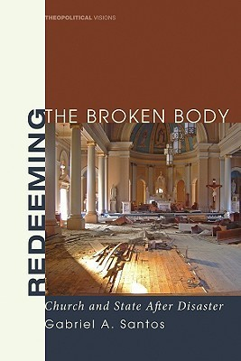Redeeming the Broken Body: Church and State After Disaster  by  Gabriel A. Santos