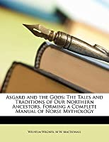 Asgard and the Gods: The Tales and Traditions of Our Northern Ancestors, Forming a Complete Manual of Norse Mythology