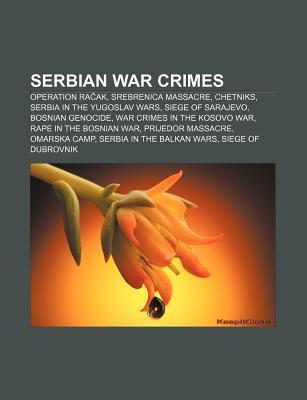 Serbian War Crimes: Operation Ra AK, Srebrenica Massacre, Chetniks, Serbia in the Yugoslav Wars, Siege of Sarajevo, Bosnian Genocide  by  Books LLC