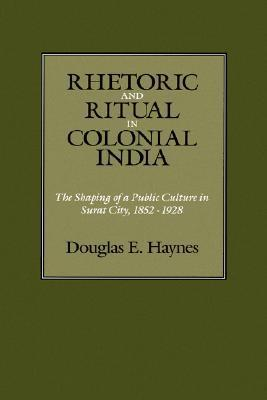 Rhetoric and Ritual in Colonial India: The Shaping of a Public Culture in Surat City, 1852-1928  by  Douglas E. Haynes